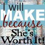 I will MAKE because She's Worth It project